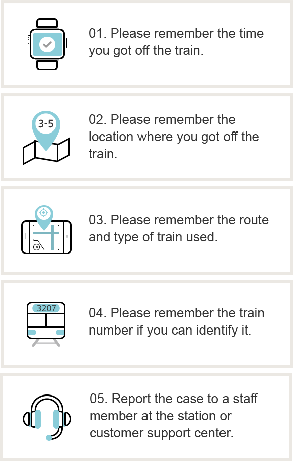 1.Please remember the time you got off the train. 2.Please remember the location where you got off the train. 3.Please remember the route and type of train used. 4.Please remember the train snumber if you can identify it. 5.Report the case to a staff member at the station or customer support center.
